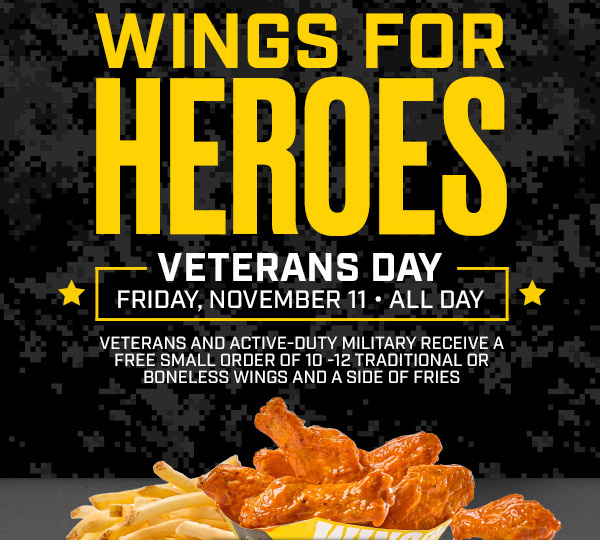Wings For Heroes       Veterans Day Friday, November 11• All Day       Veterans And Active-Duty Military Receive A Free Small Order Of 10-12 Traditional Or Boneless Wings And A Side Of Fries.